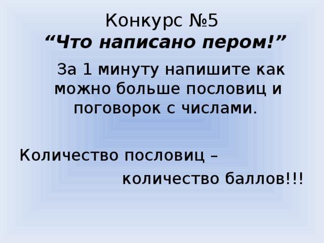 """Конкурс №5  """"Что написано пером!""""  За 1 минуту напишите как можно больше пословиц и поговорок с числами. Количество пословиц – количество баллов!!!"""