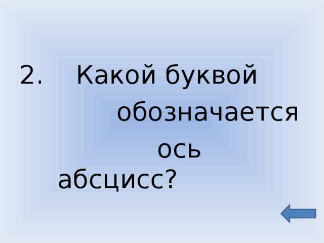 2. Какой буквой  обозначается  ось абсцисс?