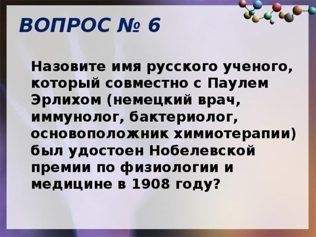 ВОПРОС № 6   Назовите имя русского ученого, который совместно с Паулем Эрлихом (немецкий врач, иммунолог, бактериолог, основоположник химиотерапии) был удостоен Нобелевской премии по физиологии и медицине в 1908 году?
