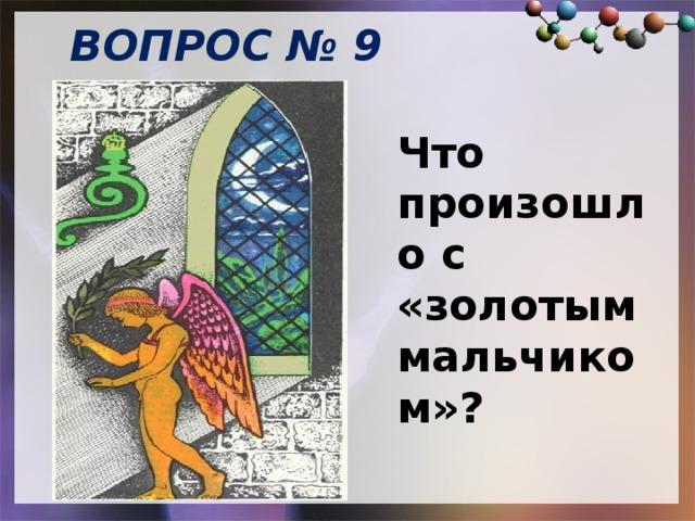 ВОПРОС № 9   Что произошло с «золотым мальчиком»?