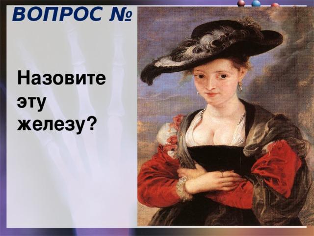 ВОПРОС № 12  Питер Пауль Рубенс Соломенная шляпка Назовите эту железу?