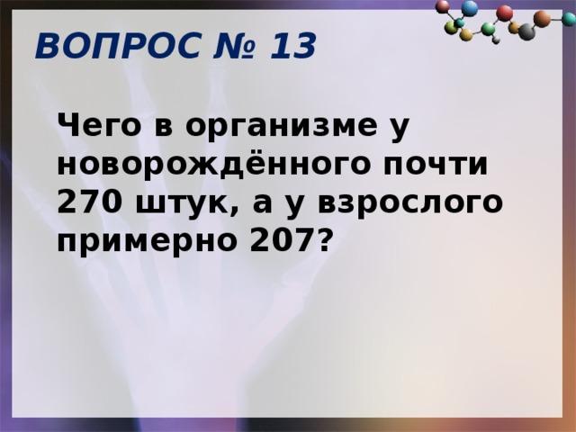 ВОПРОС № 13   Чего в организме у новорождённого почти 270 штук, а у взрослого примерно 207?