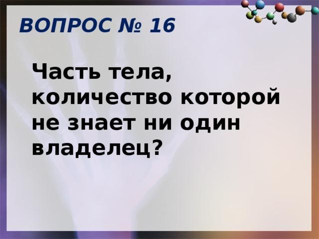 ВОПРОС № 16   Часть тела, количество которой не знает ни один владелец?