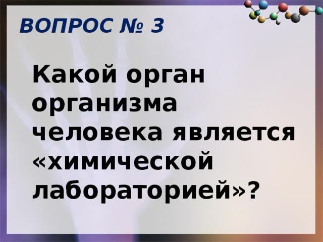 ВОПРОС № 3   Какой орган организма человека является «химической лабораторией»?