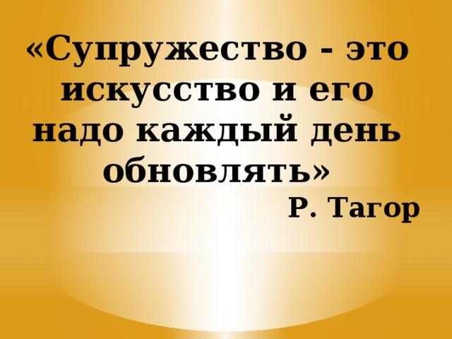 «Супружество - это искусство и его надо каждый день обновлять»     Р. Тагор