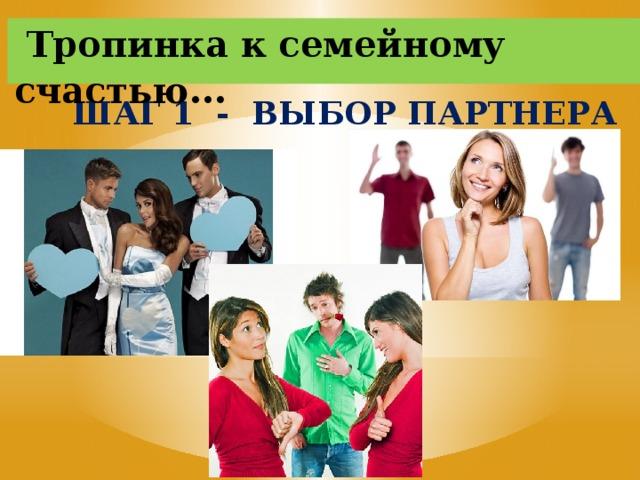 Тропинка к семейному счастью … ШАГ 1 - ВЫБОР ПАРТНЕРА