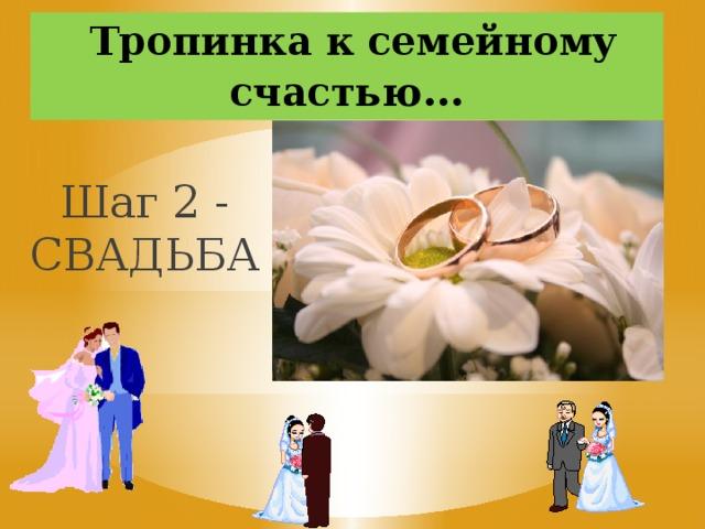 Тропинка к семейному счастью … Шаг 2 - СВАДЬБА