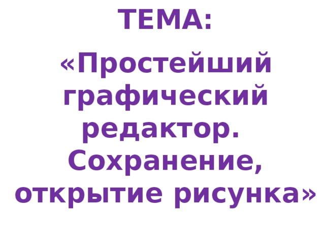 ТЕМА:  «Простейший графический редактор. Сохранение, открытие рисунка»