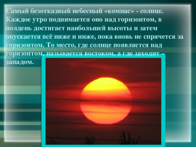 Самый безотказный небесный «компас» - солнце. Каждое утро поднимается оно над горизонтом, в полдень достигает наибольшей высоты и затем опускается всё ниже и ниже, пока вновь не спрячется за горизонтом. То место, где солнце появляется над горизонтом, называется востоком, а где заходит – западом.