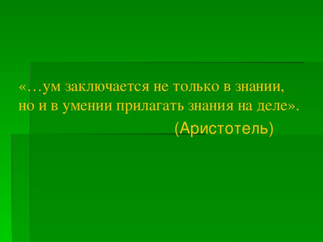 «…ум заключается не только в знании, но и в умении прилагать знания на деле».   (Аристотель)