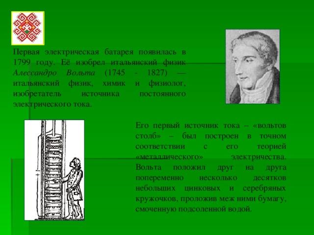 Первая электрическая батарея появилась в 1799 году. Её изобрел итальянский физик Алессандро Вольта (1745 - 1827) — итальянский физик, химик и физиолог, изобретатель источника постоянного электрического тока. Его первый источник тока – «вольтов столб» – был построен в точном соответствии с его теорией «металлического» электричества. Вольта положил друг на друга попеременно несколько десятков небольших цинковых и серебряных кружочков, проложив меж ними бумагу, смоченную подсоленной водой.