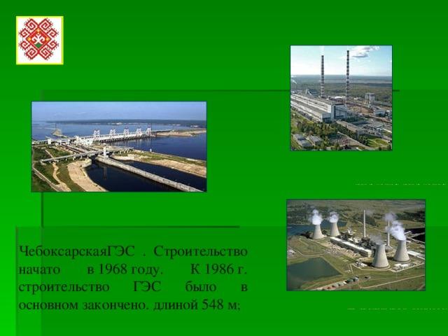 ЧебоксарскаяГЭС . Строительство начато в1968году. К1986г. строительство ГЭС было в основном закончено. длиной 548м ;