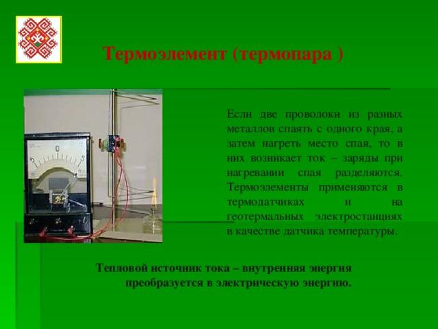 Термоэлемент (термопара ) Если две проволоки из разных металлов спаять с одного края, а затем нагреть место спая, то в них возникает ток – заряды при нагревании спая разделяются. Термоэлементы применяются в термодатчиках и на геотермальных электростанциях в качестве датчика температуры . Тепловой источник тока – внутренняя энергия преобразуется в электрическую энергию.