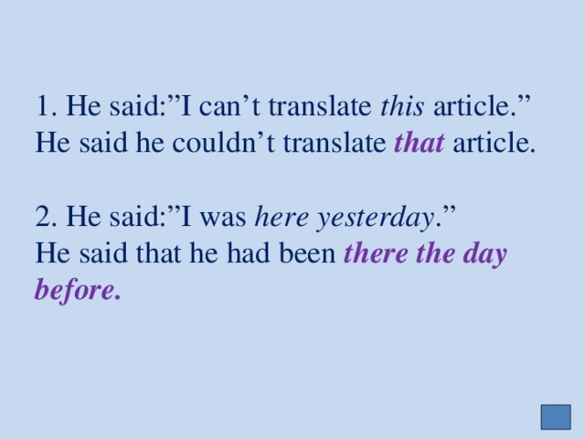 "1. He said:""I can't translate this article.""  He said he couldn't translate that  article.   2. He said:""I was here yesterday .""  He said that he had been there the day before."