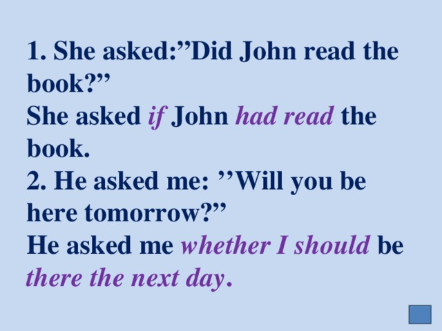 "1. She asked:""Did John read the book?""  She asked if John had read the book.  2. He asked me: ''Will you be here tomorrow?""  He asked me whether  I should be there the next day ."