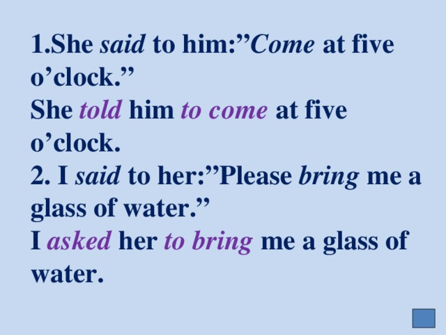 "1.She said to him:"" Come at five o'clock.""  She told him to come at five o'clock.  2. I said to her:""Please bring me a glass of water.""  I asked her to bring me a glass of water."