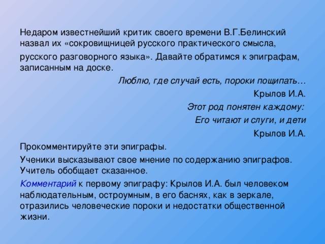 Недаром известнейший критик своего времени В.Г.Белинский назвал их «сокровищницей русского практического смысла, русского разговорного языка». Давайте обратимся к эпиграфам, записанным на доске. Люблю, где случай есть, пороки пощипать… Крылов И.А. Этот род понятен каждому: Его читают и слуги, и дети Крылов И.А. Прокомментируйте эти эпиграфы. Ученики высказывают свое мнение по содержанию эпиграфов. Учитель обобщает сказанное. Комментарий к первому эпиграфу: Крылов И.А. был человеком наблюдательным, остроумным, в его баснях, как в зеркале, отразились человеческие пороки и недостатки общественной жизни.