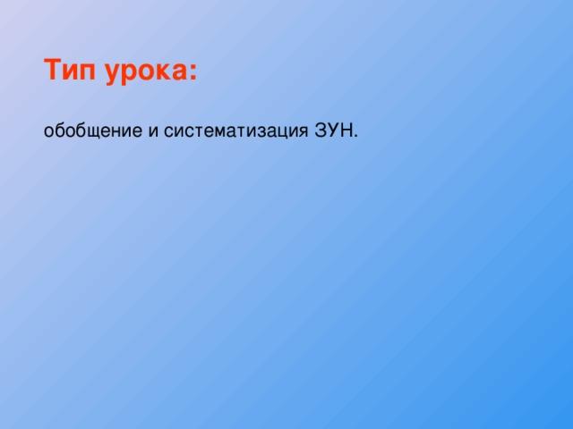 Тип урока:  обобщение и систематизация ЗУН.