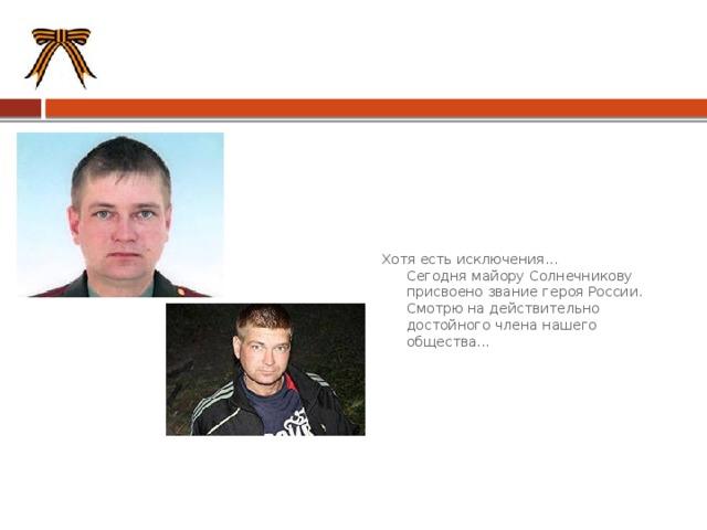 Хотя есть исключения...  Сегодня майору Солнечникову присвоено звание героя России.  Смотрю на действительно достойного члена нашего общества...