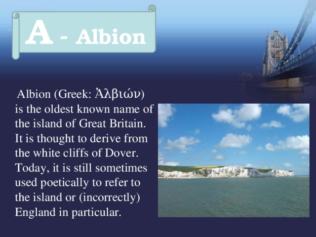 A - Albion   Albion (Greek: Ἀλβιών) is the oldest known name of the island of Great Britain. It is thought to derive from the white cliffs of Dover. Today, it is still sometimes used poetically to refer to the island or (incorrectly) England in particular.