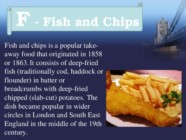 F - Fish and Chips  Fish and chips is a popular take-away food that originated in 1858 or 1863.  It consists of deep-fried fish (traditionally cod, haddock or flounder) in batter or breadcrumbs with deep-fried chipped (slab-cut) potatoes.  The dish became popular in wider circles in London and South East England in the middle of the 19th century.