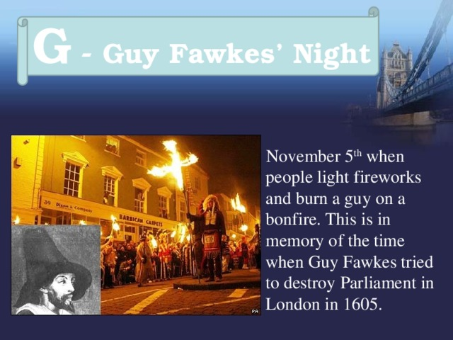 G - Guy Fawkes' Night  November 5 th when people light fireworks and burn a guy on a bonfire. This is in memory of the time when Guy Fawkes tried to destroy Parliament in London in 1605.