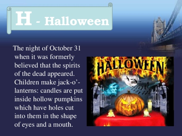 H - Halloween  The night of October 31 when it was formerly believed that the spirits of the dead appeared. Children make jack-o'-lanterns: candles are put inside hollow pumpkins which have holes cut into them in the shape of eyes and a mouth.