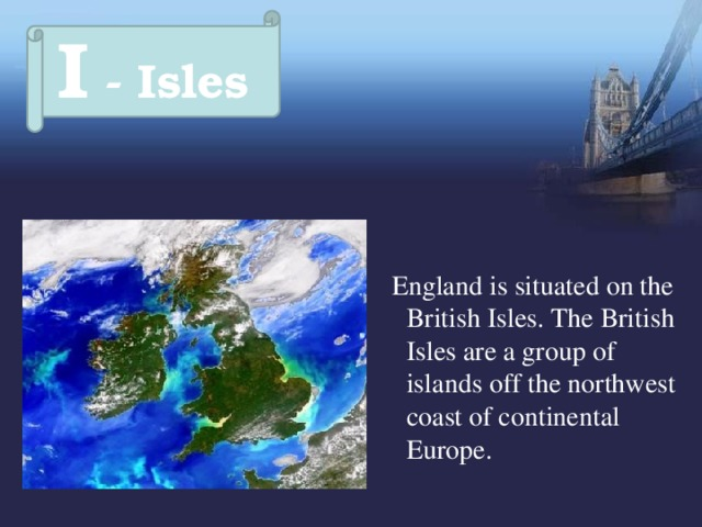 I - Isles  England is situated on the British Isles. The British Isles are a group of islands off the northwest coast of continental Europe.