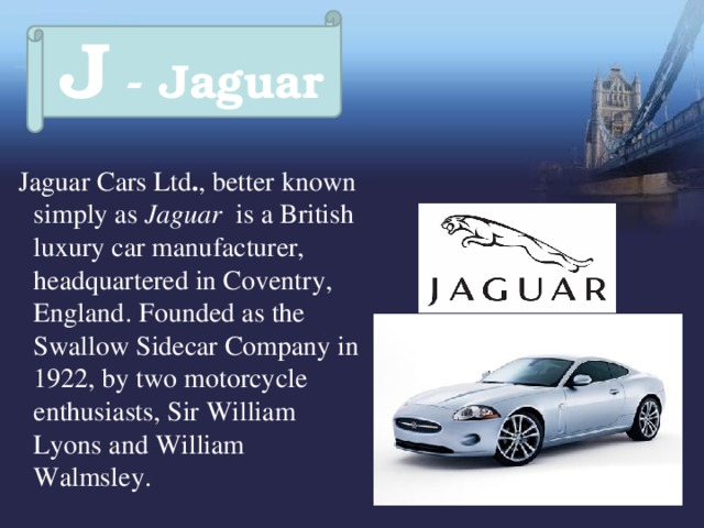 J - Jaguar  Jaguar Cars Ltd . , better known simply as Jaguar is a British luxury car manufacturer, headquartered in Coventry, England.  Founded as the Swallow Sidecar Company in 1922, by two motorcycle enthusiasts, Sir William Lyons and William Walmsley.