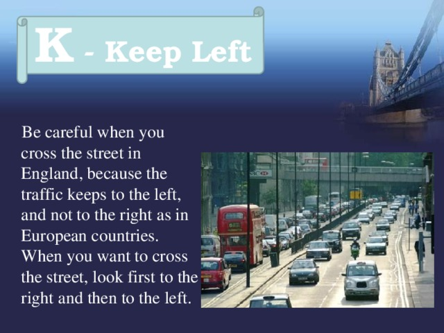 K - Keep Left  Be careful when you cross the street in England, because the traffic keeps to the left, and not to the right as in European countries. When you want to cross the street, look first to the right and then to the left.