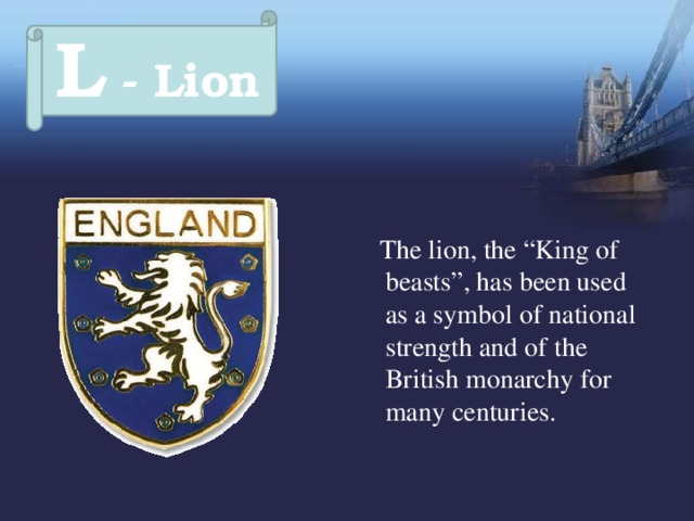 """L - Lion  The lion, the """"King of beasts"""", has been used as a symbol of national strength and of the British monarchy for many centuries."""