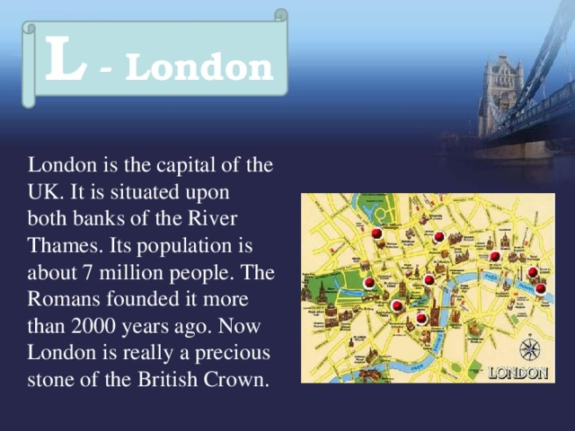 L - London  London is the capital of the UK. It is situated upon both banks of the River Thames. Its population is about 7 million people. The Romans founded it more than 2000 years ago. Now London is really a precious stone of the British Crown.
