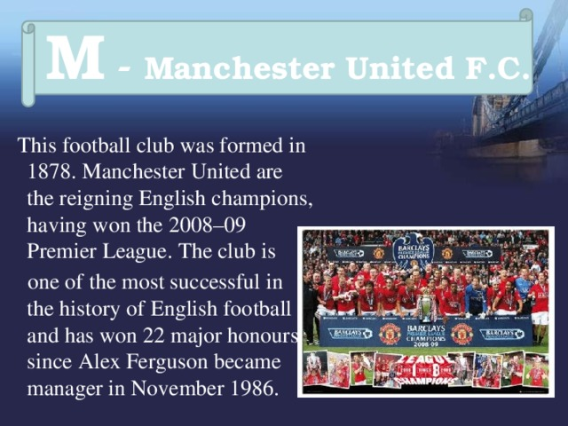 M - Manchester United F.C.   This football club was formed in 1878. Manchester United are the reigning English champions, having won the 2008–09 Premier League. The club is  one of the most successful in the history of English football and has won 22 major honours since Alex Ferguson became manager in November 1986.