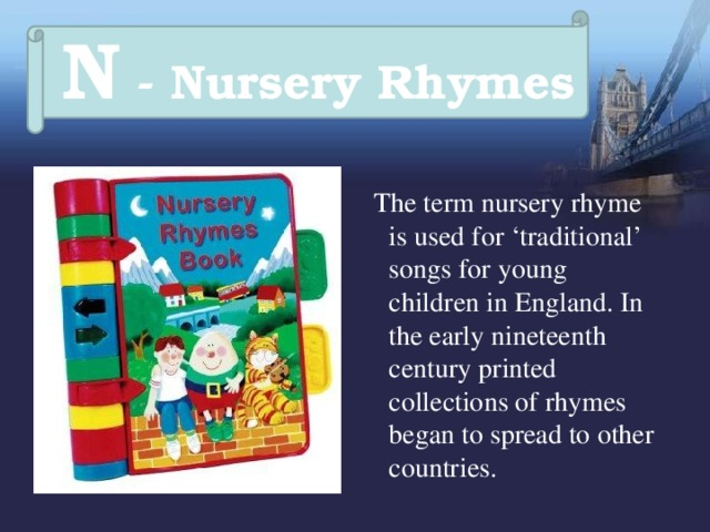 N - Nursery Rhymes  The term nursery rhyme is used for 'traditional' songs for young children in England. In the early nineteenth century printed collections of rhymes began to spread to other countries.