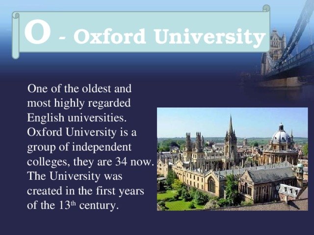 O - Oxford University  One of the oldest and most highly regarded English universities. Oxford University is a group of independent colleges, they are 34 now. The University was created in the first years of the 13 th century.