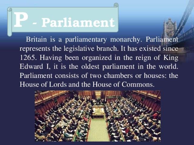 P - Parliament  Britain is a parliamentary monarchy. Parliament represents the legislative branch. It has existed since 1265. Having been organized in the reign of King Edward I, it is the oldest parliament in the world. Parliament consists of two chambers or houses: the House of Lords and the House of Commons.