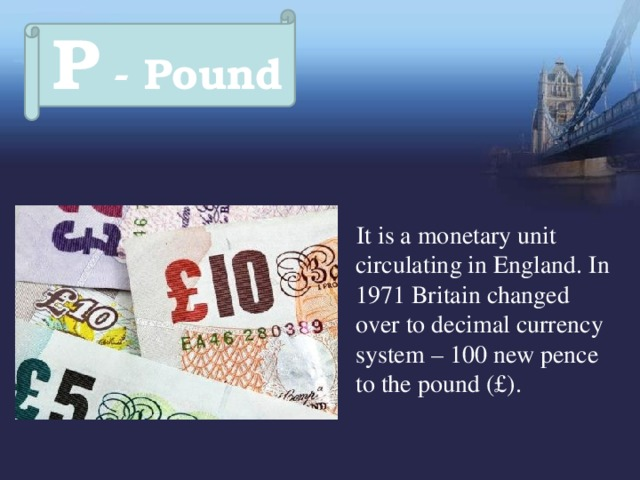 P - Pound  It is a monetary unit circulating in England. In 1971 Britain changed over to decimal currency system – 100 new pence to the pound (£).