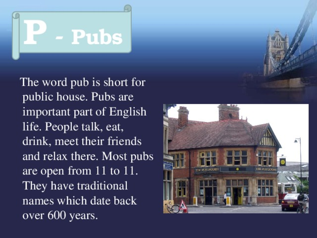 P - Pubs  The word pub is short for public house. Pubs are important part of English life. People talk, eat, drink, meet their friends and relax there. Most pubs are open from 11 to 11. They have traditional names which date back over 600 years.