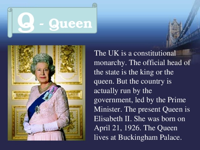 Q - Queen  The UK is a constitutional monarchy. The official head of the state is the king or the queen. But the country is actually run by the government, led by the Prime Minister. The present Queen is Elisabeth II. She was born on April 21, 1926. The Queen lives at Buckingham Palace.