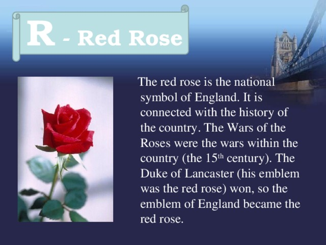 R - Red Rose  The red rose is the national symbol of England. It is connected with the history of the country. The Wars of the Roses were the wars within the country (the 15 th century). The Duke of Lancaster (his emblem was the red rose) won, so the emblem of England became the red rose.