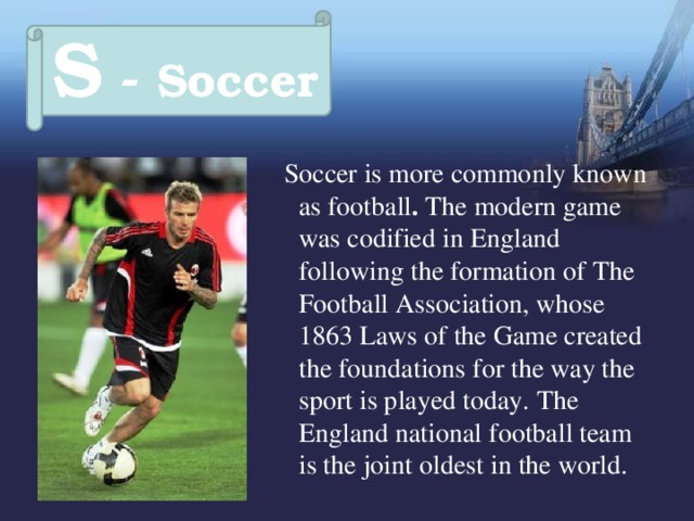 S - Soccer  Soccer is more commonly known as football . The modern game was codified in England following the formation of The Football Association, whose 1863 Laws of the Game created the foundations for the way the sport is played today.  The England national football team is the joint oldest in the world.
