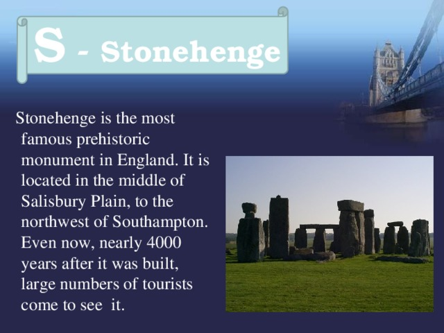 S - Stonehenge  Stonehenge is the most famous prehistoric monument in England. It is located in the middle of Salisbury Plain, to the northwest of Southampton. Even now, nearly 4000 years after it was built, large numbers of tourists come to see it.