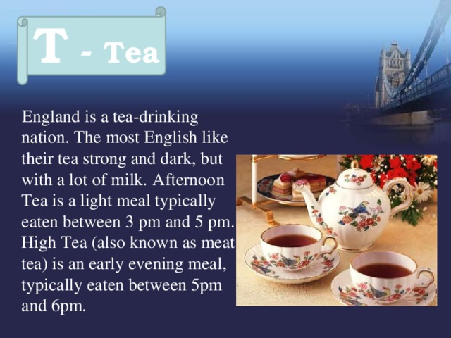 T - Tea  England is a tea-drinking nation. The most English like their tea strong and dark, but with a lot of milk.  Afternoon Tea is a light meal typically eaten between 3 pm and 5 pm.  High Tea (also known as meat tea) is an early evening meal, typically eaten between 5pm and 6pm.
