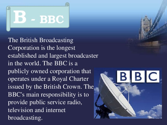B - BBC  The British Broadcasting Corporation  is the longest established and largest broadcaster in the world. The BBC is a publicly owned corporation that operates under a Royal Charter issued by the British Crown. The BBC's main responsibility is to provide public service radio, television and internet broadcasting.