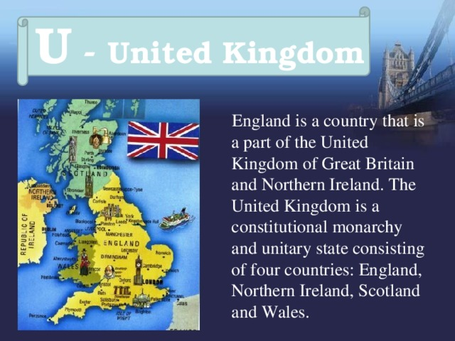 U - United Kingdom  England is a country that is a part of the United Kingdom of Great Britain and Northern Ireland. The United Kingdom is a constitutional monarchy and unitary state consisting of four countries: England, Northern Ireland, Scotland and Wales.