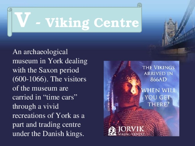"""V - Viking Centre  An archaeological museum in York dealing with the Saxon period (600-1066). The visitors of the museum are carried in """"time cars"""" through a vivid recreations of York as a part and trading centre under the Danish kings."""