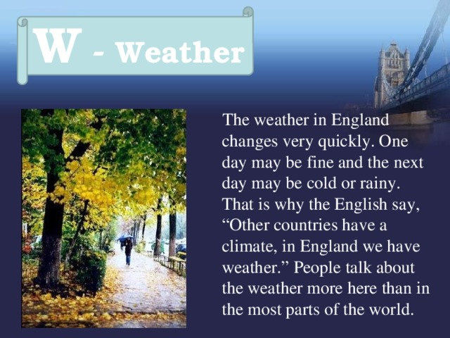 """W - Weather  The weather in England changes very quickly. One day may be fine and the next day may be cold or rainy. That is why the English say, """"Other countries have a climate, in England we have weather."""" People talk about the weather more here than in the most parts of the world."""