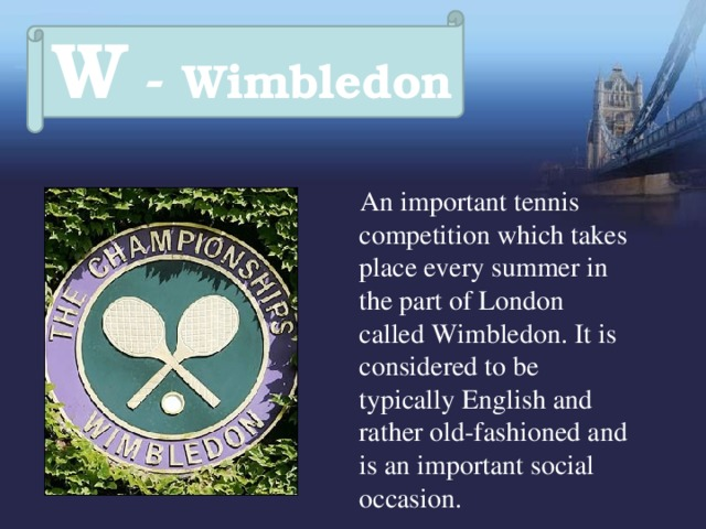 W - Wimbledon  An important tennis competition which takes place every summer in the part of London called Wimbledon. It is considered to be typically English and rather old-fashioned and is an important social occasion.