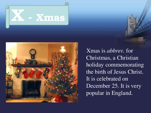 X - Xmas  Xmas is abbrev. for Christmas, a Christian holiday  commemorating the birth of Jesus Christ.  It is celebrated on December 25. It is very popular in England.