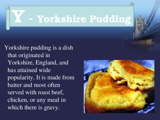 Y - Yorkshire Pudding  Yorkshire pudding is a dish that originated in Yorkshire, England, and has attained wide popularity. It is made from batter and most often served with roast beef, chicken, or any meal in which there is gravy.